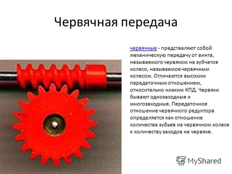 Червячная передача червячные - представляют собой механическую передачу от винта, называемого червяком на зубчатое колесо, называемое червячным колесом. Отличаются высоким передаточным отношением, относительно низким КПД. Червяки бывают однозаходные