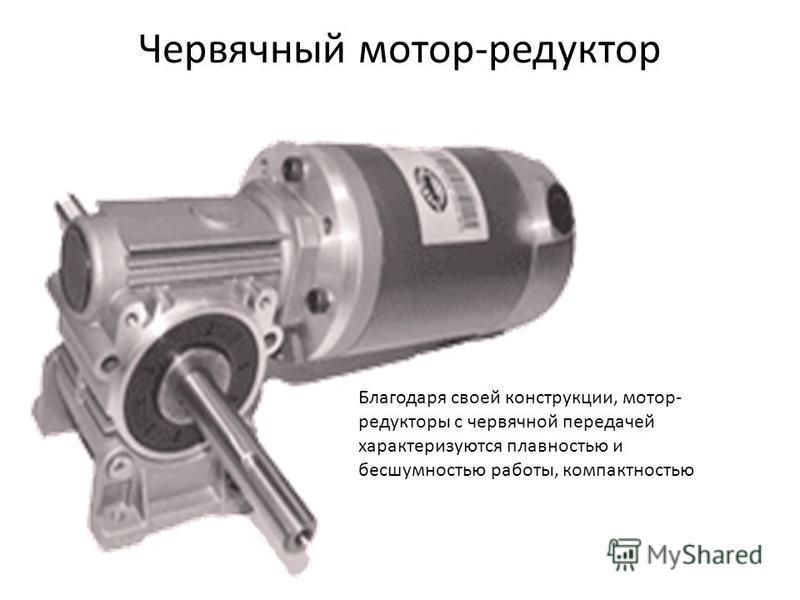 Червячный мотор-редуктор Благодаря своей конструкции, мотор- редукторы с червячной передачей характеризуются плавностью и бесшумностью работы, компактностью