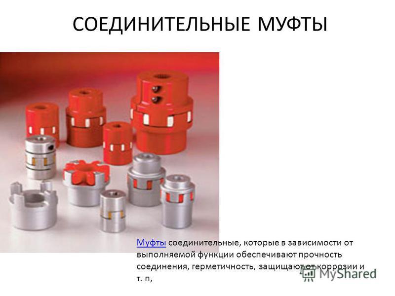 СОЕДИНИТЕЛЬНЫЕ МУФТЫ Муфты Муфты соединительные, которые в зависимости от выполняемой функции обеспечивают прочность соединения, герметичность, защищают от коррозии и т. п,