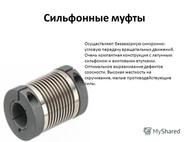 Сильфонные муфты Осуществляют беззазорную синхронно- угловую передачу вращательных движений. Очень компактная конструкция с латунным сильфоном и винтовыми втулками. Оптимальное выравнивание дефектов соосности. Высокая жесткость на скручивание, малые
