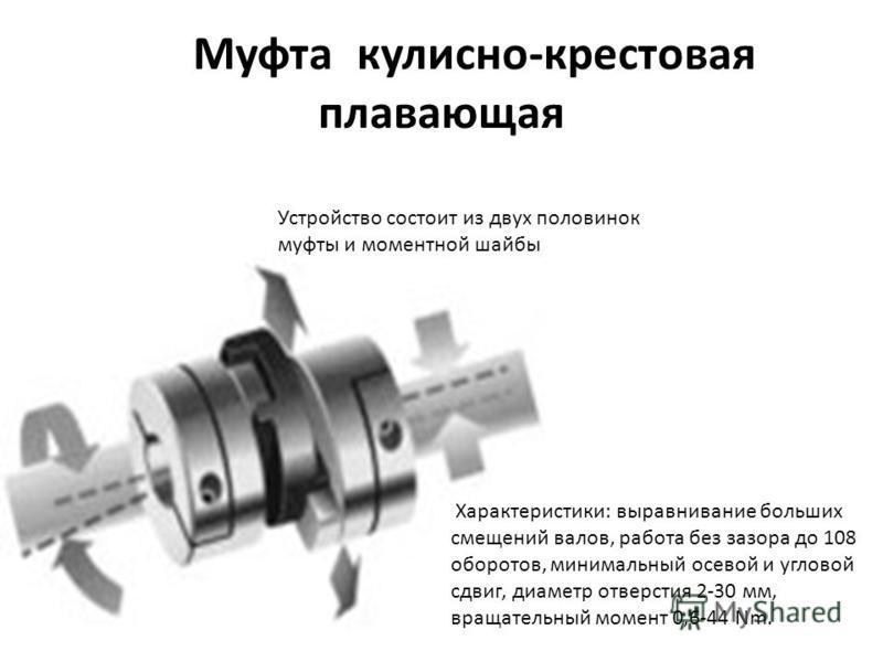 Муфта кулисно-крестовая плавающая Устройство состоит из двух половинок муфты и моментной шайбы Характеристики: выравнивание больших смещений валов, работа без зазора до 108 оборотов, минимальный осевой и угловой сдвиг, диаметр отверстия 2-30 мм, вращ