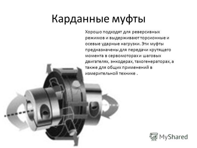Карданные муфты Хорошо подходят для реверсивных режимов и выдерживают торсионные и осевые ударные нагрузки. Эти муфты предназначены для передачи крутящего момента в сервомоторах и шаговых двигателях, энкодерах, тахогенераторах, а также для общих прим