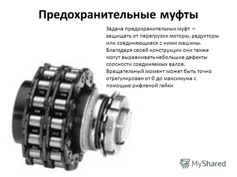 Предохранительные муфты Задача предохранительных муфт – защищать от перегрузок моторы, редукторы или соединяющиеся с ними машины. Благодаря своей конструкции они также могут выравнивать небольшие дефекты соосности соединяемых валов. Вращательный моме