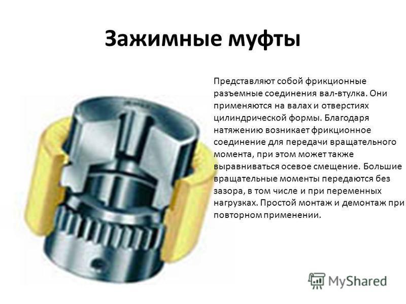 Зажимные муфты Представляют собой фрикционные разъемные соединения вал-втулка. Они применяются на валах и отверстиях цилиндрической формы. Благодаря натяжению возникает фрикционное соединение для передачи вращательного момента, при этом может также в