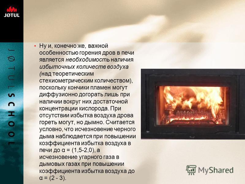 Ну и, конечно же, важной особенностью горения дров в печи является необходимость наличия избыточных количеств воздуха (над теоретическим стехиометрическим количеством), поскольку кончики пламен могут диффузионно догорать лишь при наличии вокруг них д