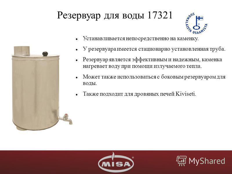 Резервуар для воды 17321 Устанавливается непосредственно на каменку. У резервуара имеется стационарно установленная труба. Резервуар является эффективным и надежным, каменка нагревает воду при помощи излучаемого тепла. Может также использоваться с бо