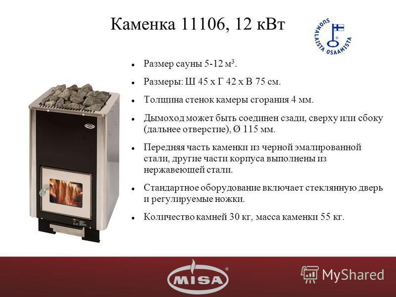 Каменка 11106, 12 к Вт Размер сауны 5-12 м 3. Размеры: Ш 45 х Г 42 х В 75 см. Толщина стенок камеры сгорания 4 мм. Дымоход может быть соединен сзади, сверху или сбоку (дальнее отверстие), Ø 115 мм. Передняя часть каменки из черной эмалированной стали