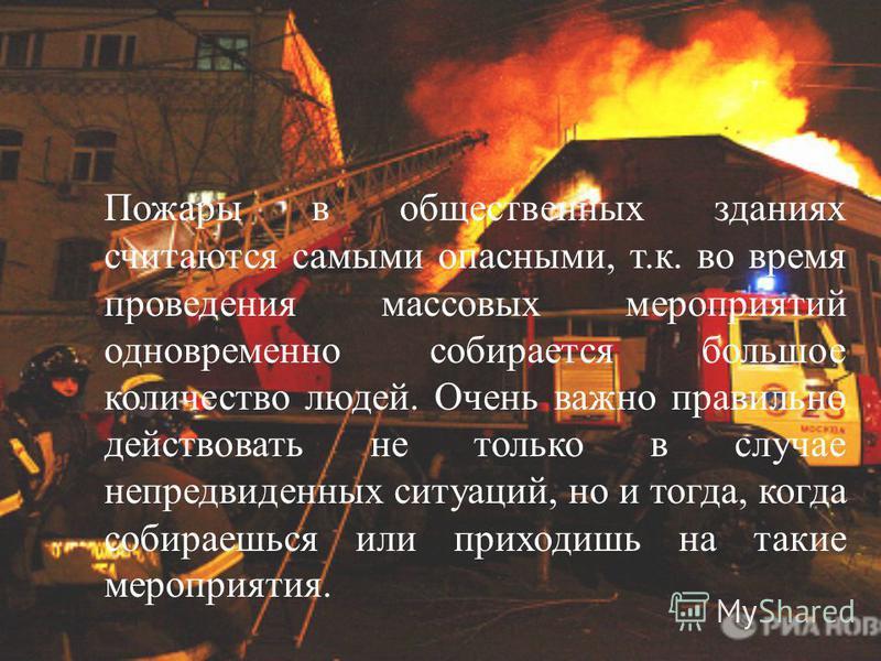 Пожары в общественных зданиях считаются самыми опасными, т.к. во время проведения массовых мероприятий одновременно собирается большое количество людей. Очень важно правильно действовать не только в случае непредвиденных ситуаций, но и тогда, когда с