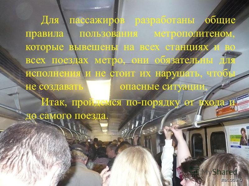 Для пассажиров разработаны общие правила пользования метрополитеном, которые вывешены на всех станциях и во всех поездах метро, они обязательны для исполнения и не стоит их нарушать, чтобы не создавать опасные ситуации. Итак, пройдемся по-порядку от