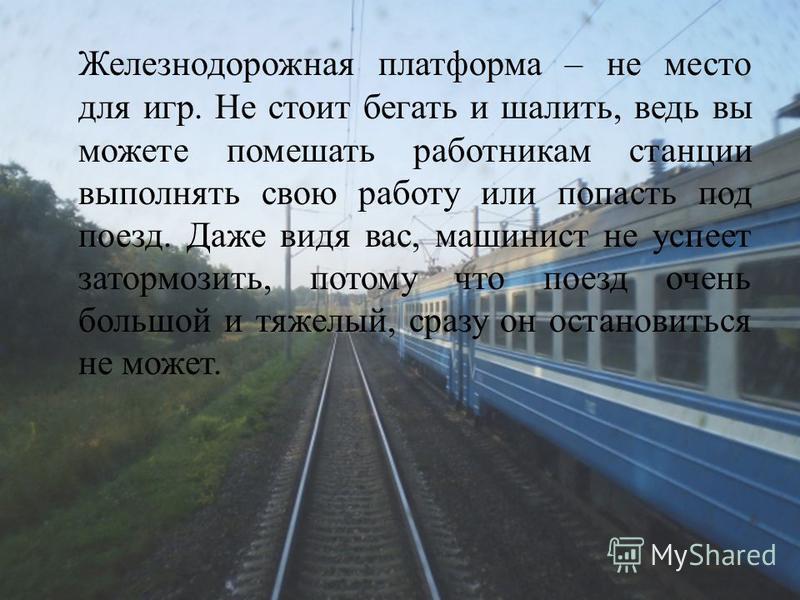 Железнодорожная платформа – не место для игр. Не стоит бегать и шалить, ведь вы можете помешать работникам станции выполнять свою работу или попасть под поезд. Даже видя вас, машинист не успеет затормозить, потому что поезд очень большой и тяжелый, с