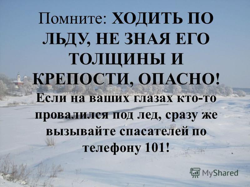 Помните: ХОДИТЬ ПО ЛЬДУ, НЕ ЗНАЯ ЕГО ТОЛЩИНЫ И КРЕПОСТИ, ОПАСНО! Если на ваших глазах кто-то провалился под лед, сразу же вызывайте спасателей по телефону 101!