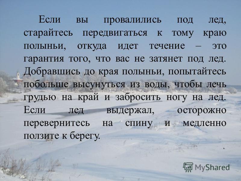 Если вы провалились под лед, старайтесь передвигаться к тому краю полыньи, откуда идет течение – это гарантия того, что вас не затянет под лед. Добравшись до края полыньи, попытайтесь побольше высунуться из воды, чтобы лечь грудью на край и забросить