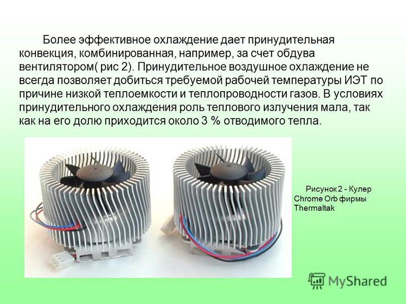 Более эффективное охлаждение дает принудительная конвекция, комбинированная, например, за счет обдува вентилятором( рис 2). Принудительное воздушное охлаждение не всегда позволяет добиться требуемой рабочей температуры ИЭТ по причине низкой теплоемко