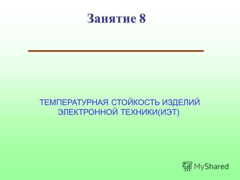 Занятие 8 ТЕМПЕРАТУРНАЯ СТОЙКОСТЬ ИЗДЕЛИЙ ЭЛЕКТРОННОЙ ТЕХНИКИ(ИЭТ)
