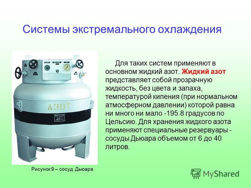 Для таких систем применяют в основном жидкий азот. Жидкий азот представляет собой прозрачную жидкость, без цвета и запаха, температурой кипения (при нормальном атмосферном давлении) которой равна ни много ни мало -195.8 градусов по Цельсию. Для хране
