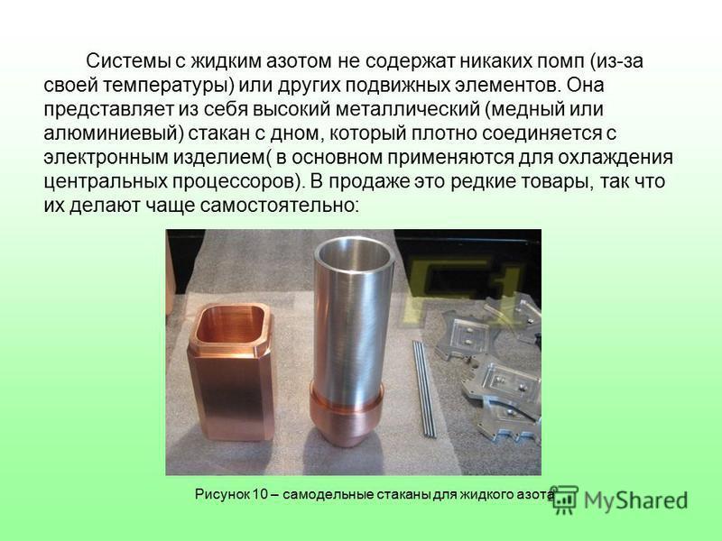 Системы с жидким азотом не содержат никаких помп (из-за своей температуры) или других подвижных элементов. Она представляет из себя высокий металлический (медный или алюминиевый) стакан с дном, который плотно соединяется с электронным изделием( в осн