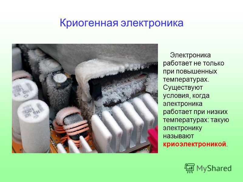 Криогенная электроника Электроника работает не только при повышенных температурах. Существуют условия, когда электроника работает при низких температурах: такую электронику называют криоэлектроникой.
