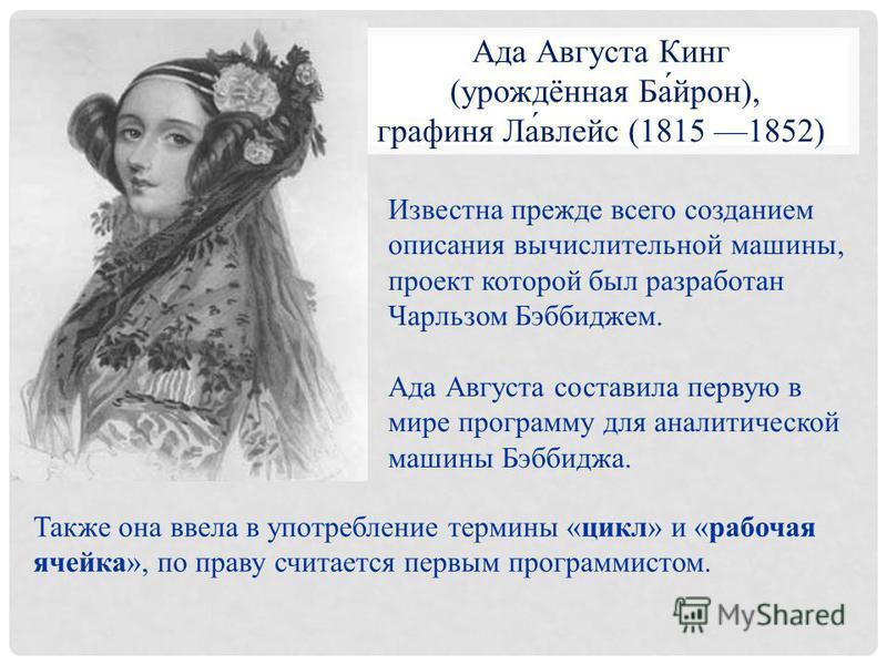 Ада Августа Кинг (урождённая Ба́ирон), графиня Ла́влейс (1815 1852) Известна прежде всего созданием описания вычислительной машины, проект которой был разработан Чарльзом Бэббиджем. Ада Августа составила первую в мире программу для аналитической маши