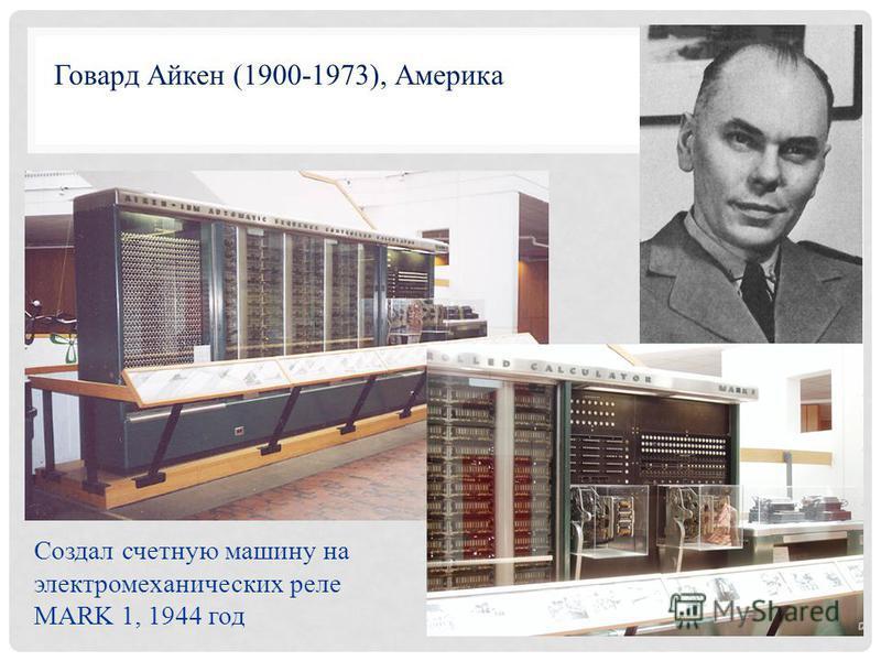 Создал счетную машину на электромеханических реле MARK 1, 1944 год Говард Айкен (1900-1973), Америка