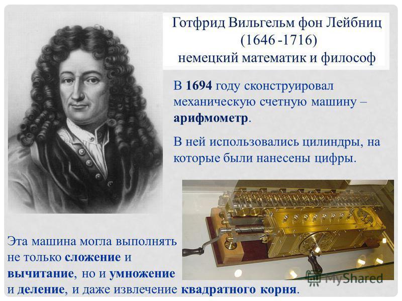 В 1694 году сконструировал механическую счетную машину – арифмометр. В ней использовались цилиндры, на которые были нанесены цифры. Готфрид Вильгельм фон Лейбниц (1646 -1716) немецкий математик и философ Эта машина могла выполнять не только сложение