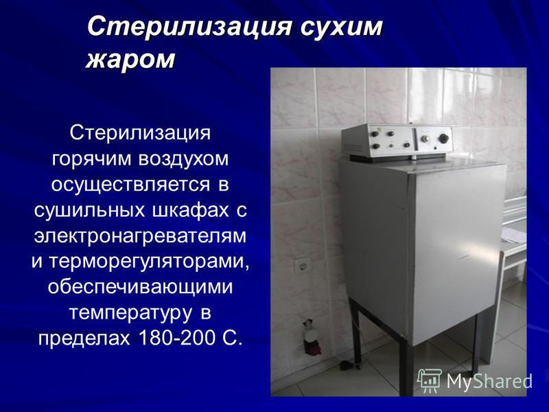Стерилизация сухим жаром Стерилизация горячим воздухом осуществляется в сушильных шкафах с электронагревателям и терморегуляторами, обеспечивающими температуру в пределах 180-200 С.