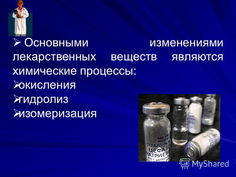 Основными изменениями лекарственных веществ являются химические процессы: окисления гидролиз изомеризация