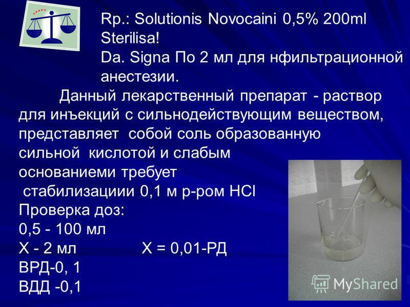 Rp.: Solutionis Novocaini 0,5% 200ml Sterilisa! Da. Signa По 2 мл для нфильтрационной анестезии. Данный лекарственный препарат - раствор для инъекций с сильнодействующим веществом, представляет собой соль образованную сильной кислотой и слабым основа