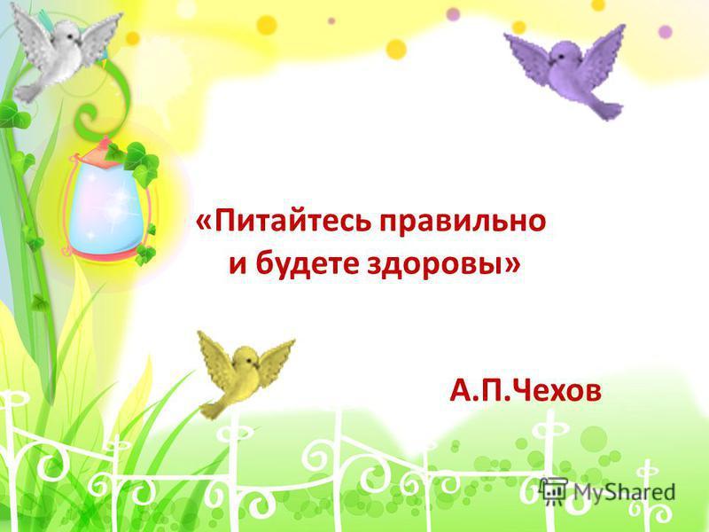 «Питайтесь правильно и будете здоровы» А.П.Чехов