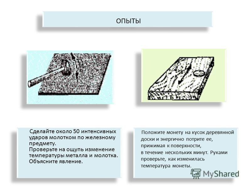 Сделайте около 50 интенсивных ударов молотком по железному предмету. Проверьте на ощупь изменение температуры металла и молотка. Объясните явление. ОПЫТЫ Положите монету на кусок деревянной доски и энергично потрите ее, прижимая к поверхности, в тече