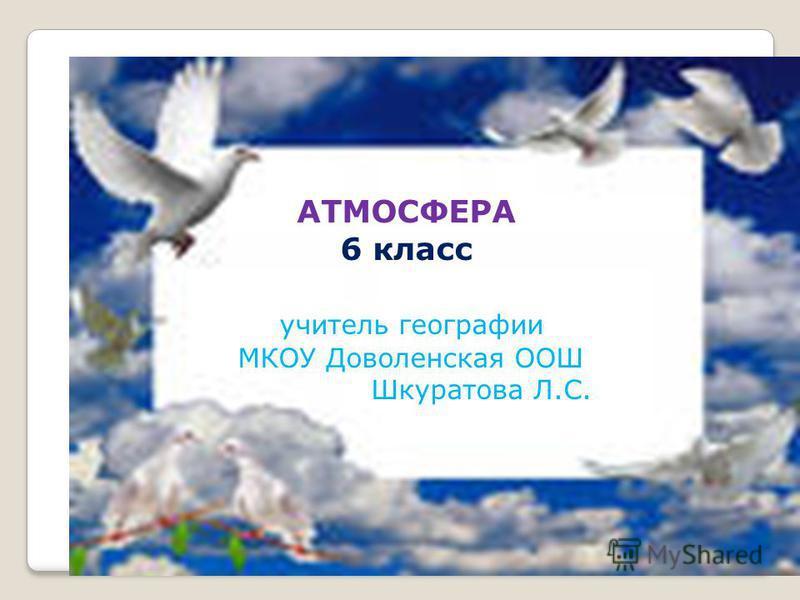 АТМОСФЕРА 6 класс учитель географии МКОУ Доволенская ООШ Шкуратова Л.С.