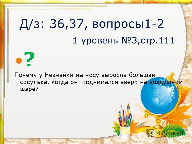 Д/з: 36,37, вопросы 1-2 1 уровень 3,стр.111 ? Почему у Незнайки на носу выросла большая сосулька, когда он поднимался вверх на воздушном шаре?