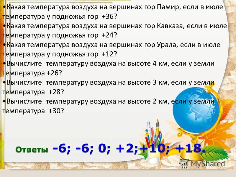 Ответы -6; -6; 0; +2;+10; +18. Какая температура воздуха на вершинах гор Памир, если в июле температура у подножья гор +36? Какая температура воздуха на вершинах гор Кавказа, если в июле температура у подножья гор +24? Какая температура воздуха на ве