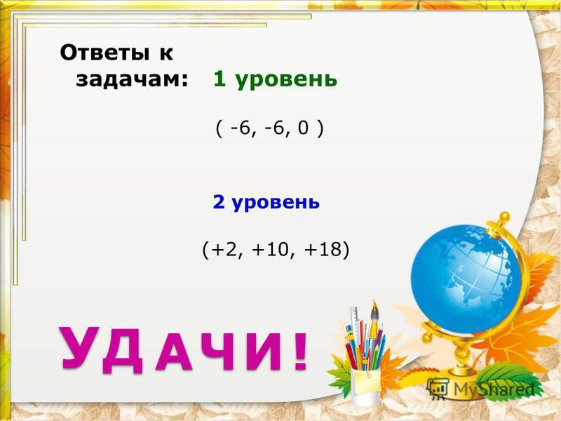 У Ответы к задачам: 1 уровень ( -6, -6, 0 ) 2 уровень (+2, +10, +18) Д А ЧИ!