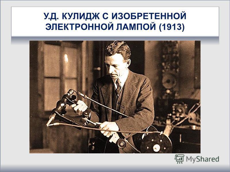 У.Д. КУЛИДЖ С ИЗОБРЕТЕННОЙ ЭЛЕКТРОННОЙ ЛАМПОЙ (1913)