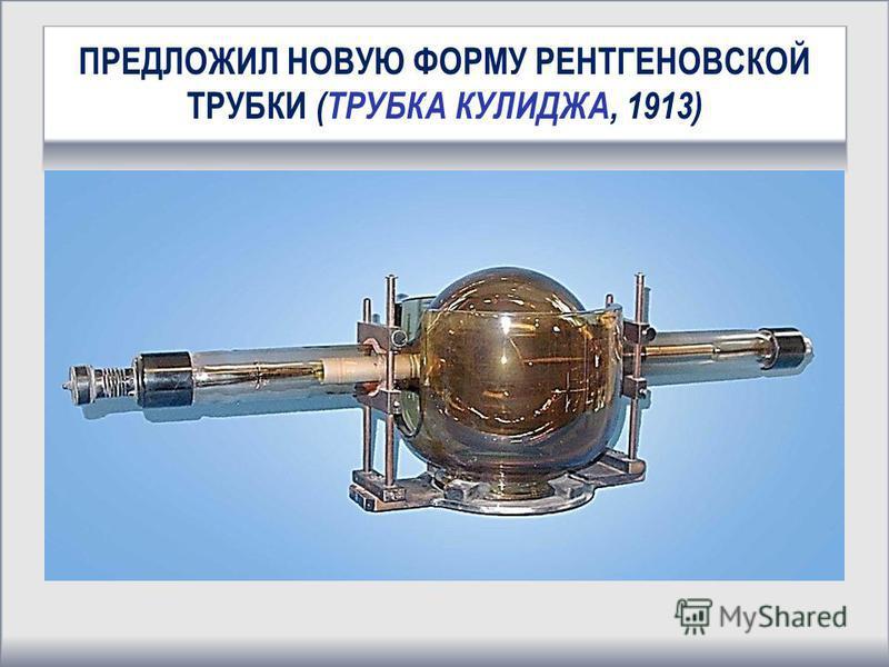 ПРЕДЛОЖИЛ НОВУЮ ФОРМУ РЕНТГЕНОВСКОЙ ТРУБКИ (ТРУБКА КУЛИДЖА, 1913)