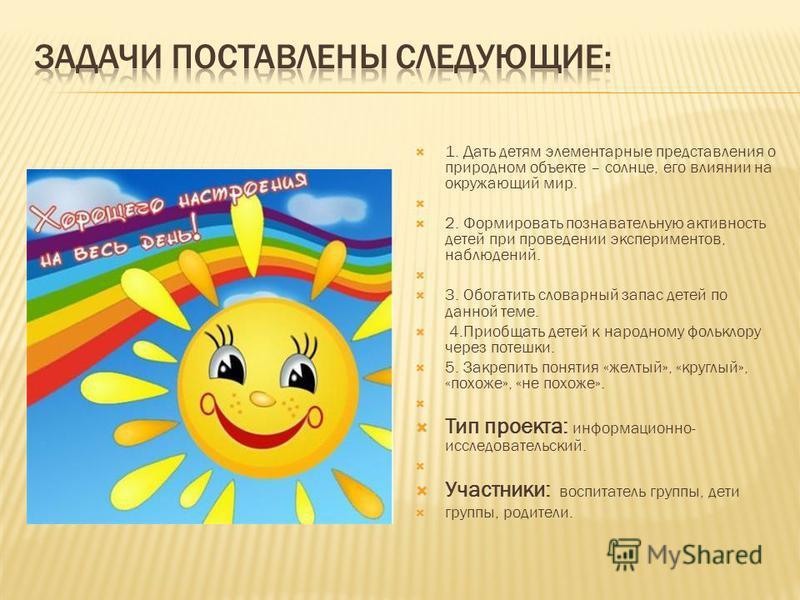 1. Дать детям элементарные представления о природном объекте – солнце, его влиянии на окружающий мир. 2. Формировать познавательную активность детей при проведении экспериментов, наблюдений. 3. Обогатить словарный запас детей по данной теме. 4. Приоб