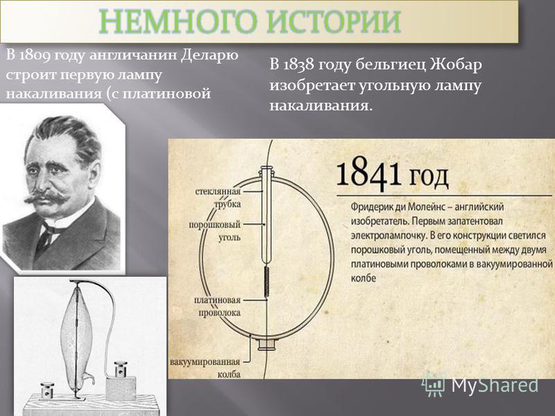 В 1809 году англичанин Деларю строит первую лампу наукаливания (с платиновой спиралью) В 1838 году бельгиец Жобар изобретает угольную лампу наукаливания.