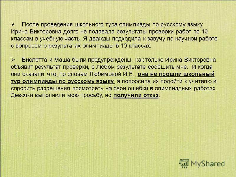 После проведения школьного тура олимпиады по русскому языку Ирина Викторовна долго не подавала результаты проверки работ по 10 классам в учебную часть. Я дважды подходила к завучу по научной работе с вопросом о результатах олимпиады в 10 классах. Вио