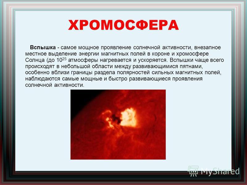 ХРОМОСФЕРА Вспышка - самое мощное проявление солнечной активности, внезапное местное выделение энергии магнитных полей в короне и хромосфере Солнца (до 10 25 атмосферы нагревается и ускоряется. Вспышки чаще всего происходят в небольшой области между