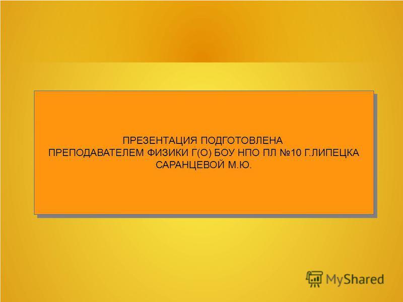 ПРЕЗЕНТАЦИЯ ПОДГОТОВЛЕНА ПРЕПОДАВАТЕЛЕМ ФИЗИКИ Г(О) БОУ НПО ПЛ 10 Г.ЛИПЕЦКА САРАНЦЕВОЙ М.Ю. ПРЕЗЕНТАЦИЯ ПОДГОТОВЛЕНА ПРЕПОДАВАТЕЛЕМ ФИЗИКИ Г(О) БОУ НПО ПЛ 10 Г.ЛИПЕЦКА САРАНЦЕВОЙ М.Ю.