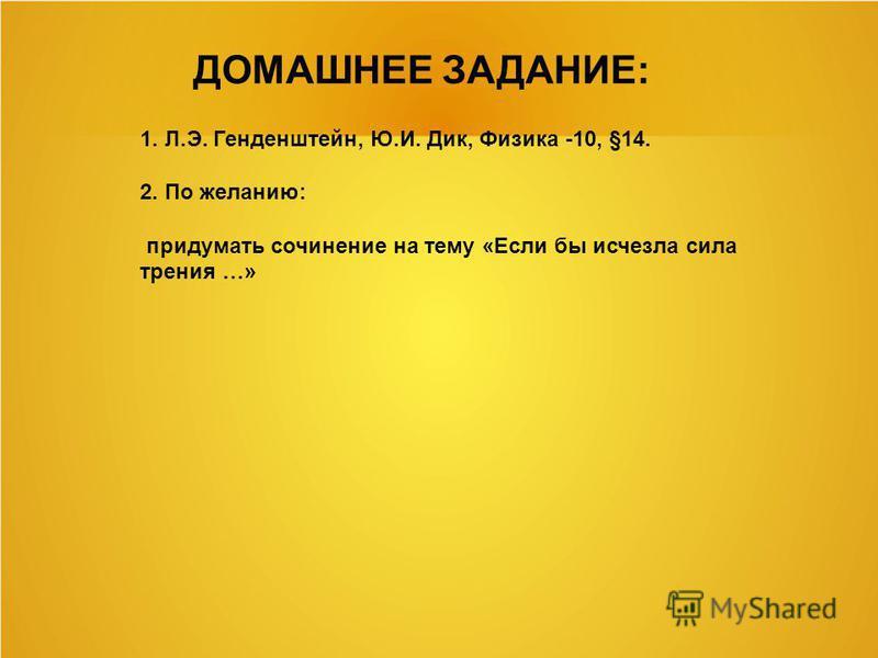 ДОМАШНЕЕ ЗАДАНИЕ: 1. Л.Э. Генденштейн, Ю.И. Дик, Физика -10, §14. 2. По желанию: придумать сочинение на тему «Если бы исчезла сила трения …»