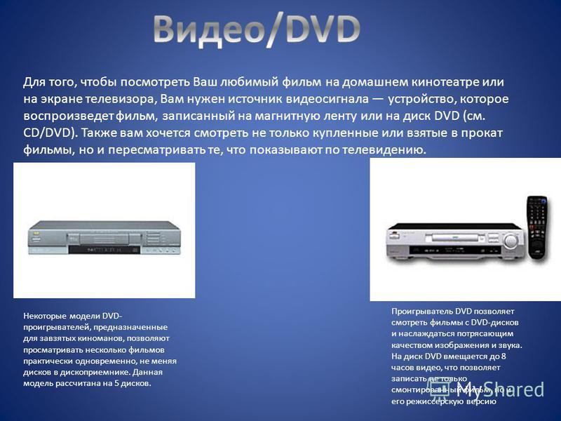 Для того, чтобы посмотреть Ваш любимый фильм на домашнем кинотеатре или на экране телевизора, Вам нужен источник видеосигнала устройство, которое воспроизведет фильм, записанный на магнитную ленту или на диск DVD (см. CD/DVD). Также вам хочется смотр