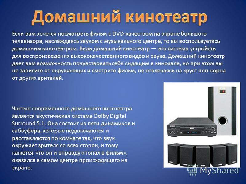 Если вам хочется посмотреть фильм с DVD-качеством на экране большого телевизора, наслаждаясь звуком с музыкального центра, то вы воспользуетесь домашним кинотеатром. Ведь домашний кинотеатр это система устройств для воспроизведения высококачественног
