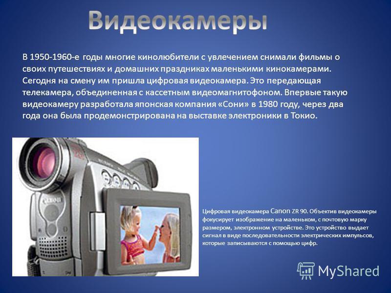 В 1950-1960-е годы многие кинолюбители с увлечением снимали фильмы о своих путешествиях и домашних праздниках маленькими кинокамерами. Сегодня на смену им пришла цифровая видеокамера. Это передающая телекамера, объединенная с кассетным видеомагнитофо