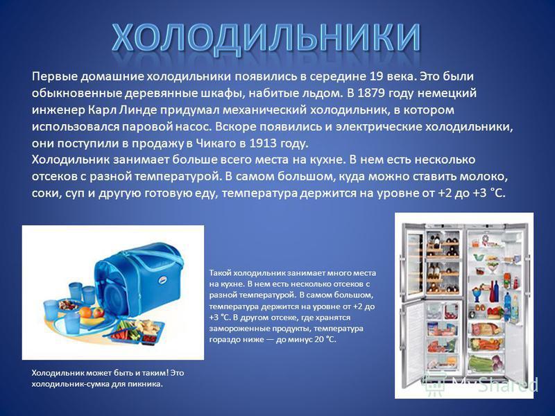 Первые домашние холодильники появились в середине 19 века. Это были обыкновенные деревянные шкафы, набитые льдом. В 1879 году немецкий инженер Карл Линде придумал механический холодильник, в котором использовался паровой насос. Вскоре появились и эле