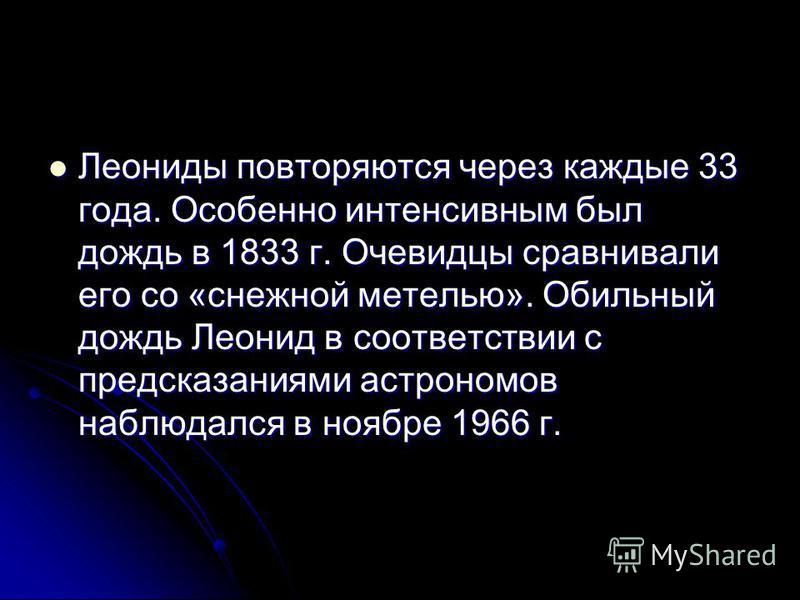 Леониды повторяются через каждые 33 года. Особенно интенсивным был дождь в 1833 г. Очевидцы сравнивали его со «снежной метелью». Обильный дождь Леонид в соответствии с предсказаниями астрономов наблюдался в ноябре 1966 г. Леониды повторяются через ка