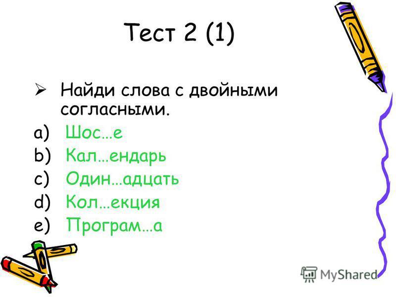 Тест 2 (1) Найди слова с двойными согласными. a) Шос…е b) Кал…ендарь c) Один…адцать d) Кол…акция e) Програм…а