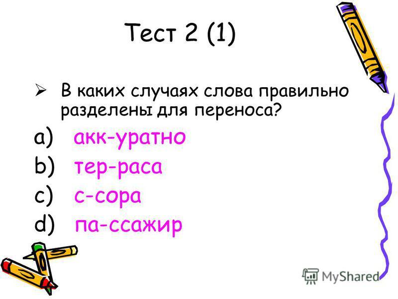 Тест 2 (1) В каких случаях слова правильно разделены для переноса? a) акк-уратно b) тер-раса c) с-сора d) па-ссажир