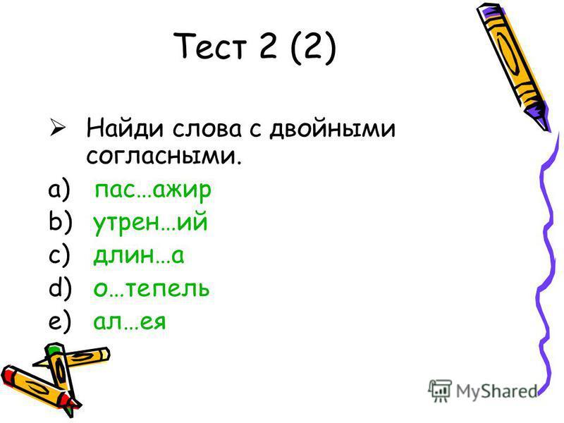 Тест 2 (2) Найди слова с двойными согласными. a) пас…ажир b) утреня…ий c) длин…а d) о…теперь e) ал…ея