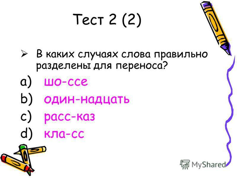 Тест 2 (2) В каких случаях слова правильно разделены для переноса? a) шо-ссе b) один-надцать c) расс-каз d) кла-сс